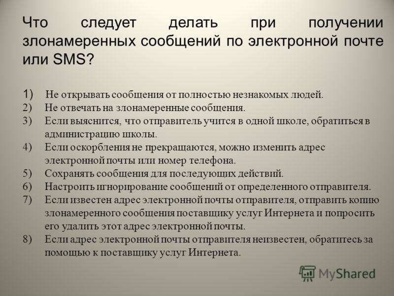 Что следует делать при получении злонамеренных сообщений по электронной почте или SMS? 1) Не открывать сообщения от полностью незнакомых людей. 2)Не отвечать на злонамеренные сообщения. 3)Если выяснится, что отправитель учится в одной школе, обратить