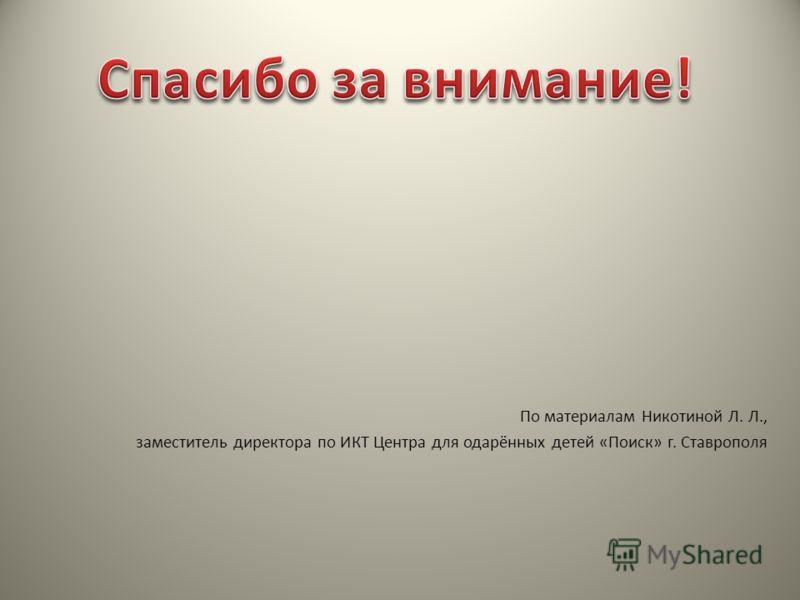 По материалам Никотиной Л. Л., заместитель директора по ИКТ Центра для одарённых детей «Поиск» г. Ставрополя