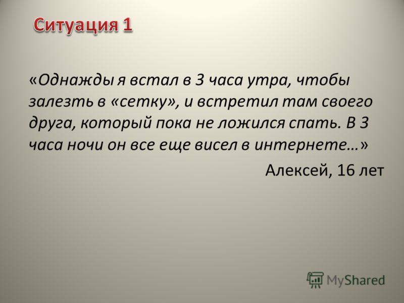 «Однажды я встал в 3 часа утра, чтобы залезть в «сетку», и встретил там своего друга, который пока не ложился спать. В 3 часа ночи он все еще висел в интернете…» Алексей, 16 лет