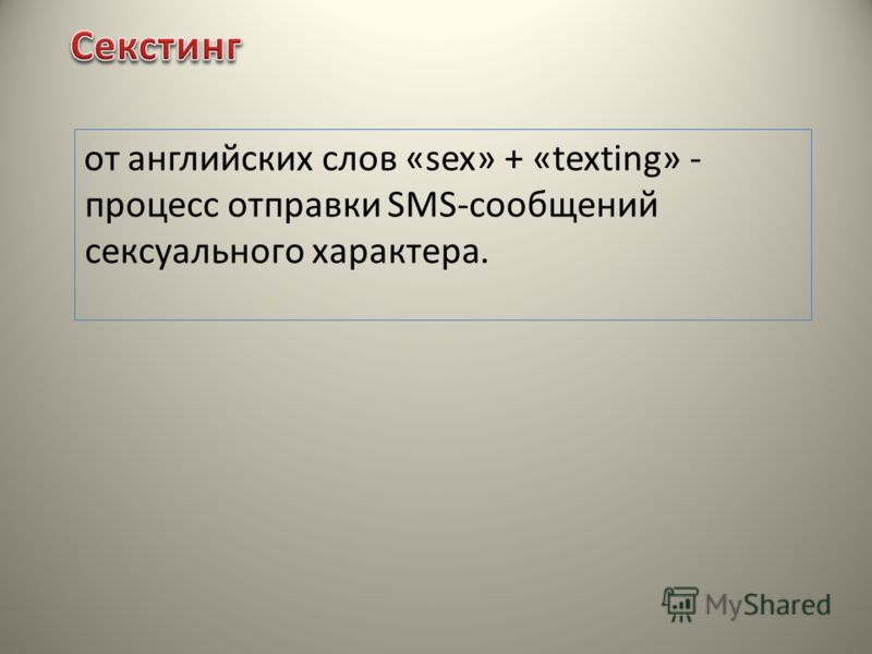 от английских слов «sex» + «texting» - процесс отправки SMS-сообщений сексуального характера.