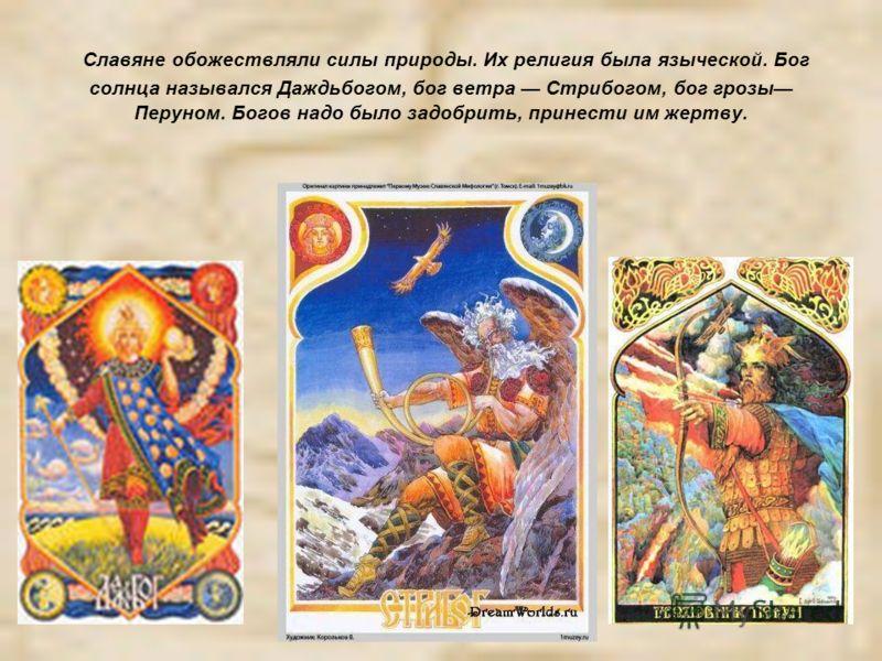 Славяне обожествляли силы природы. Их религия была языческой. Бог солнца назывался Даждьбогом, бог ветра Стрибогом, бог грозы Перуном. Богов надо было задобрить, принести им жертву.