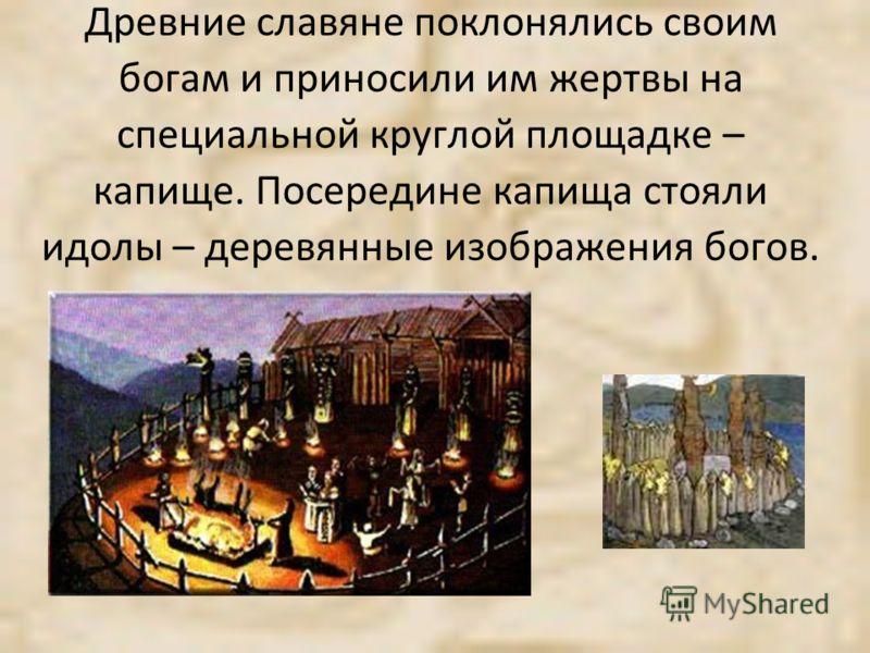 Древние славяне поклонялись своим богам и приносили им жертвы на специальной круглой площадке – капище. Посередине капища стояли идолы – деревянные изображения богов.