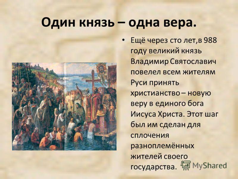 Один князь – одна вера. Ещё через сто лет,в 988 году великий князь Владимир Святославич повелел всем жителям Руси принять христианство – новую веру в единого бога Иисуса Христа. Этот шаг был им сделан для сплочения разноплемённых жителей своего госуд