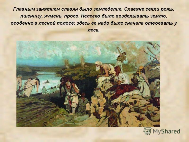 Главным занятием славян было земледелие. Славяне сеяли рожь, пшеницу, ячмень, просо. Нелегко было возделывать землю, особенно в лесной полосе: здесь ее надо было сначала отвоевать у леса.