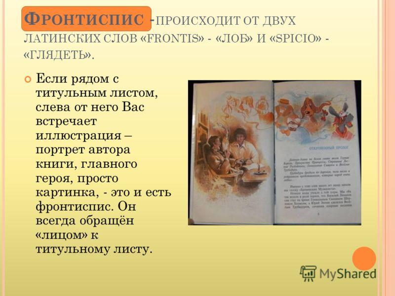Если рядом с титульным листом, слева от него Вас встречает иллюстрация – портрет автора книги, главного героя, просто картинка, - это и есть фронтиспис. Он всегда обращён «лицом» к титульному листу. Ф РОНТИСПИС - ПРОИСХОДИТ ОТ ДВУХ ЛАТИНСКИХ СЛОВ « F