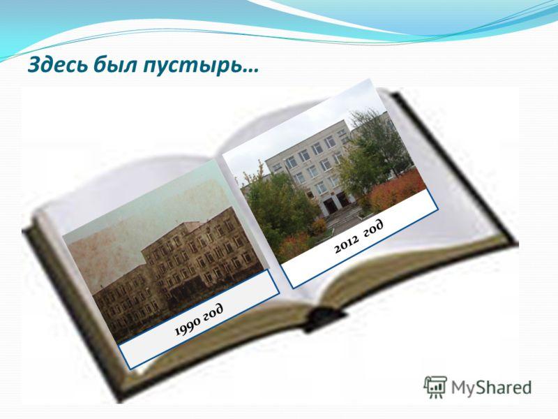 Здесь был пустырь… 2012 год 1990 год