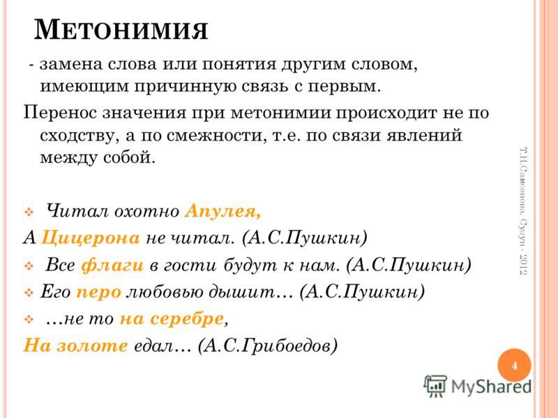 М ЕТОНИМИЯ - замена слова или понятия другим словом, имеющим причинную связь с первым. Перенос значения при метонимии происходит не по сходству, а по смежности, т.е. по связи явлений между собой. Читал охотно Апулея, А Цицерона не читал. (А.С.Пушкин)