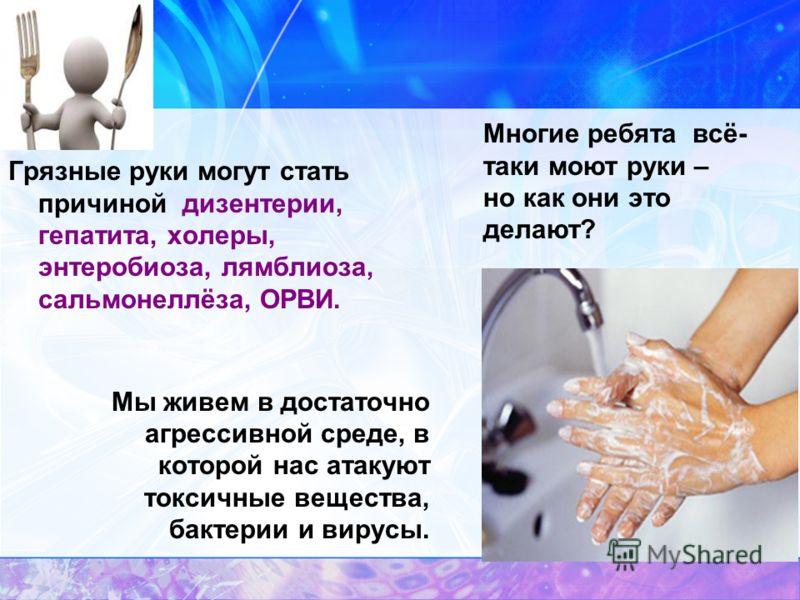 Грязные руки могут стать причиной дизентерии, гепатита, холеры, энтеробиоза, лямблиоза, сальмонеллёза, ОРВИ. Мы живем в достаточно агрессивной среде, в которой нас атакуют токсичные вещества, бактерии и вирусы. Многие ребята всё- таки моют руки – но