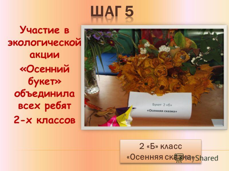 Участие в экологической акции «Осенний букет» объединила всех ребят 2-х классов 2 «Б» класс «Осенняя сказка» 2 «Б» класс «Осенняя сказка»