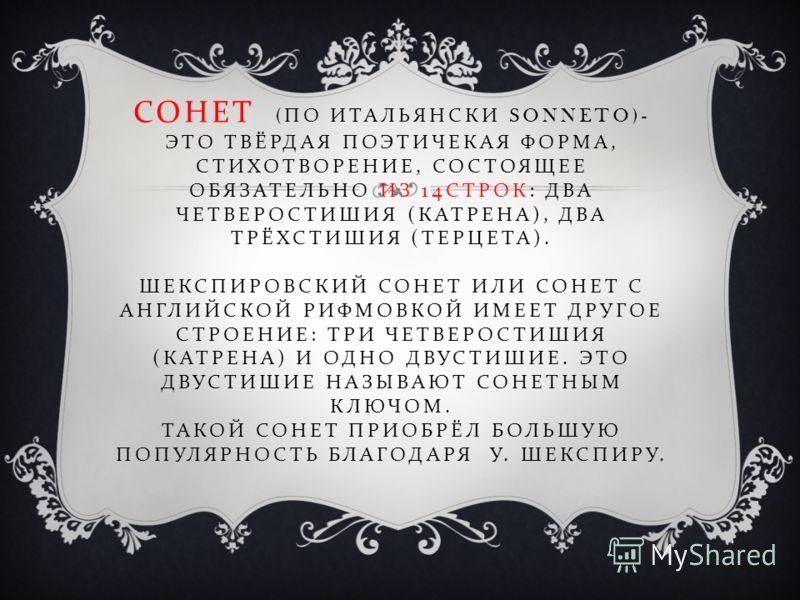 СОНЕТ ( ПО ИТАЛЬЯНСКИ SONNETO)- ЭТО ТВЁРДАЯ ПОЭТИЧЕКАЯ ФОРМА, СТИХОТВОРЕНИЕ, СОСТОЯЩЕЕ ОБЯЗАТЕЛЬНО ИЗ 14 СТРОК : ДВА ЧЕТВЕРОСТИШИЯ ( КАТРЕНА ), ДВА ТРЁХСТИШИЯ ( ТЕРЦЕТА ). ШЕКСПИРОВСКИЙ СОНЕТ ИЛИ СОНЕТ С АНГЛИЙСКОЙ РИФМОВКОЙ ИМЕЕТ ДРУГОЕ СТРОЕНИЕ : Т