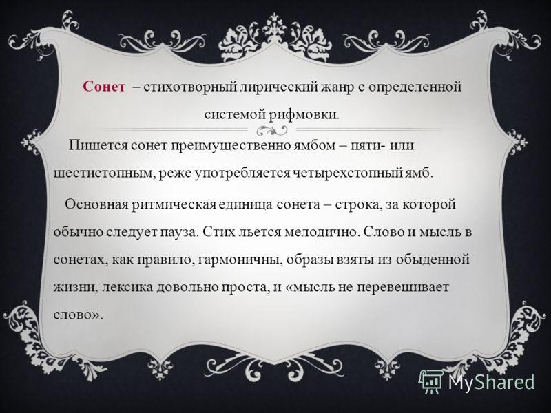 Сонет – стихотворный лирический жанр с определенной системой рифмовки. Пишется сонет преимущественно ямбом – пяти- или шестистопным, реже употребляется четырехстопный ямб. Основная ритмическая единица сонета – строка, за которой обычно следует пауза.