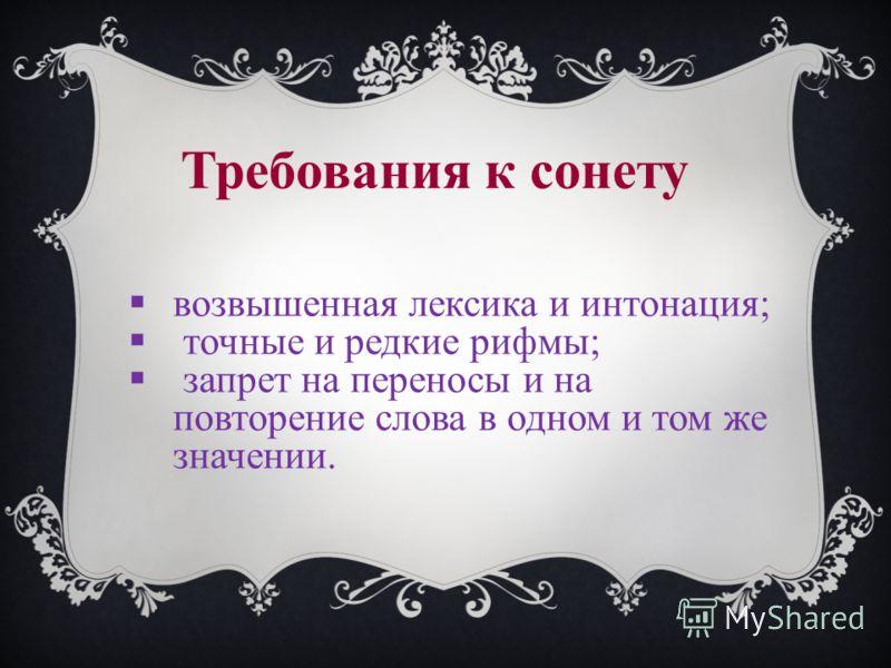 возвышенная лексика и интонация; точные и редкие рифмы; запрет на переносы и на повторение слова в одном и том же значении. Требования к сонету