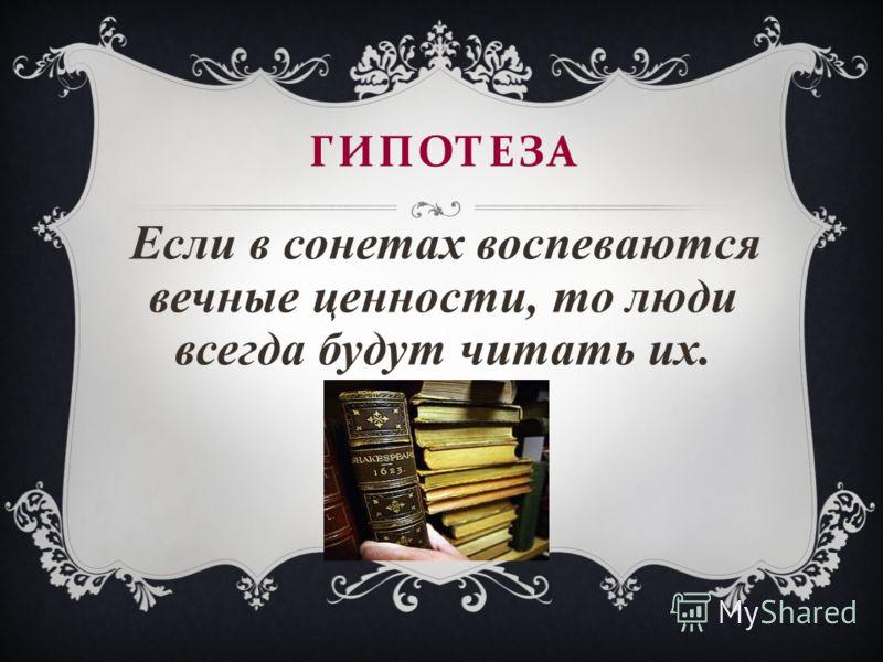 ГИПОТЕЗА Если в сонетах воспеваются вечные ценности, то люди всегда будут читать их.
