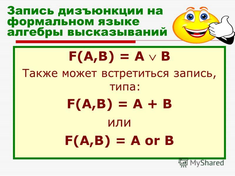 Запись дизъюнкции на формальном языке алгебры высказываний F(A,B) = A B Также может встретиться запись, типа: F(A,B) = A + B или F(A,B) = A or B