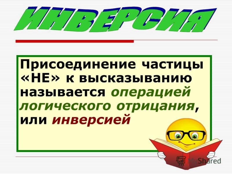 Присоединение частицы «НЕ» к высказыванию называется операцией логического отрицания, или инверсией
