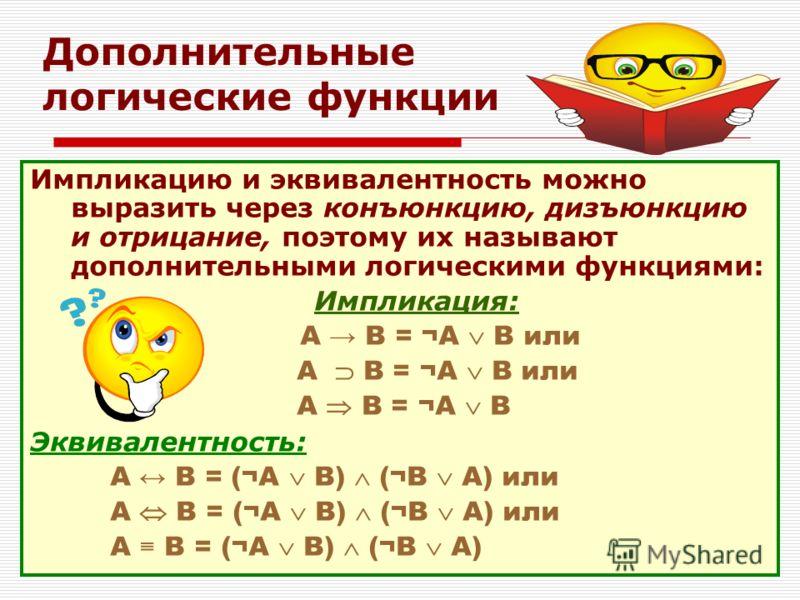Дополнительные логические функции Импликацию и эквивалентность можно выразить через конъюнкцию, дизъюнкцию и отрицание, поэтому их называют дополнительными логическими функциями: Импликация: А В = ¬A В или А В = ¬A В Эквивалентность: А В = (¬A В) (¬B