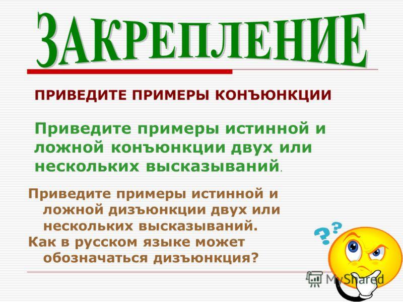 ПРИВЕДИТЕ ПРИМЕРЫ КОНЪЮНКЦИИ Приведите примеры истинной и ложной конъюнкции двух или нескольких высказываний. Приведите примеры истинной и ложной дизъюнкции двух или нескольких высказываний. Как в русском языке может обозначаться дизъюнкция?