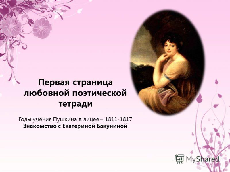 Первая страница любовной поэтической тетради Годы учения Пушкина в лицее – 1811-1817 Знакомство с Екатериной Бакуниной