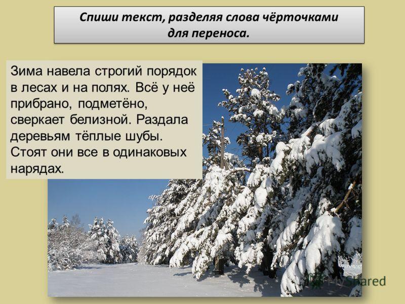 Зима навела строгий порядок в лесах и на полях. Всё у неё прибрано, подметёно, сверкает белизной. Раздала деревьям тёплые шубы. Стоят они все в одинаковых нарядах. Спиши текст, разделяя слова чёрточками для переноса. Спиши текст, разделяя слова чёрто