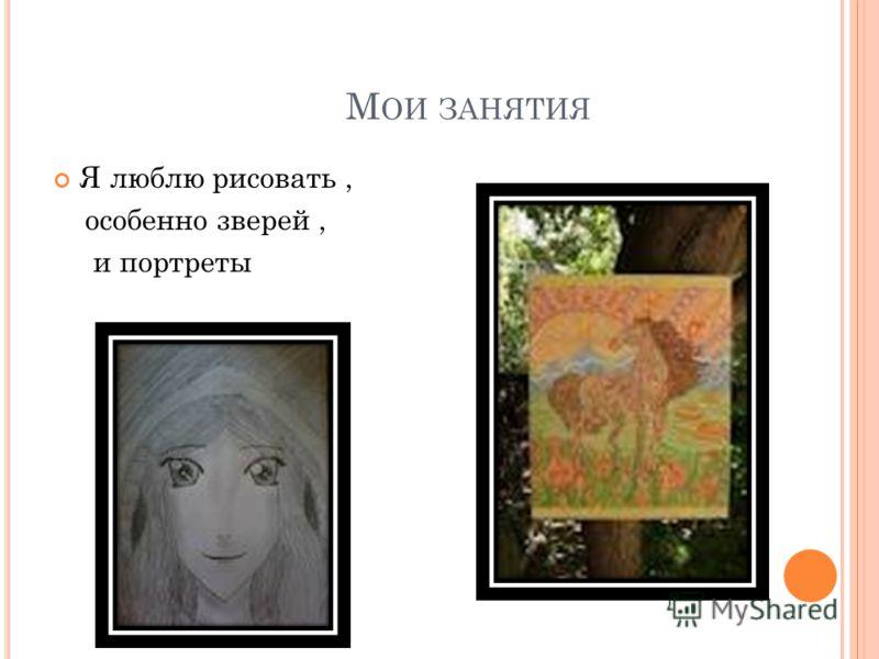М ОИ ЗАНЯТИЯ Я люблю рисовать, особенно зверей, и портреты
