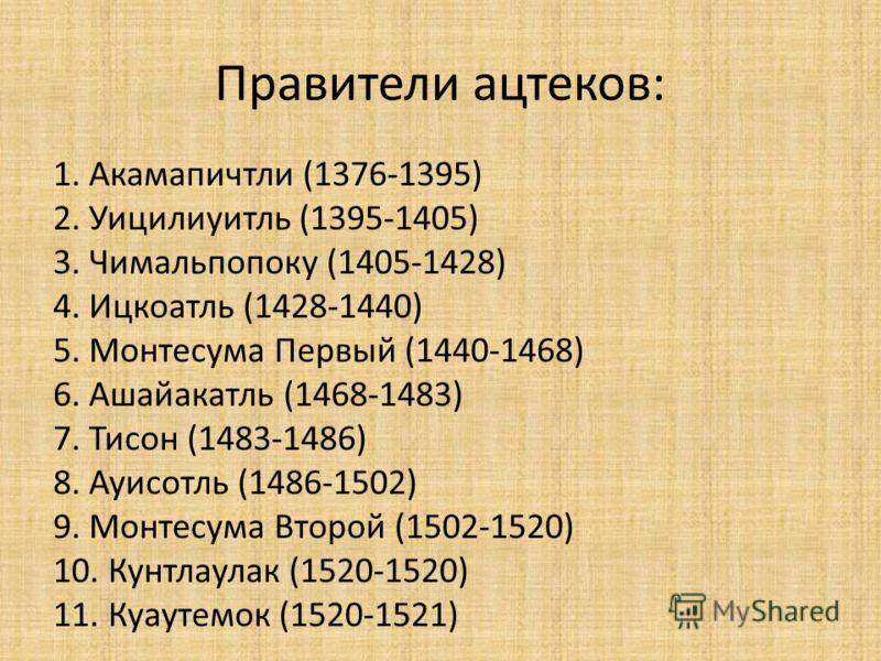 Правители ацтеков: 1. Акамапичтли (1376-1395) 2. Уицилиуитль (1395-1405) 3. Чимальпопоку (1405-1428) 4. Ицкоатль (1428-1440) 5. Монтесума Первый (1440-1468) 6. Ашайакатль (1468-1483) 7. Тисон (1483-1486) 8. Ауисотль (1486-1502) 9. Монтесума Второй (1