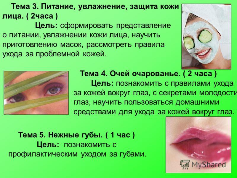 Тема 5. Нежные губы. ( 1 час ) Цель: познакомить с профилактическим уходом за губами. Тема 3. Питание, увлажнение, защита кожи лица. ( 2часа ) Цель: сформировать представление о питании, увлажнении кожи лица, научить приготовлению масок, рассмотреть