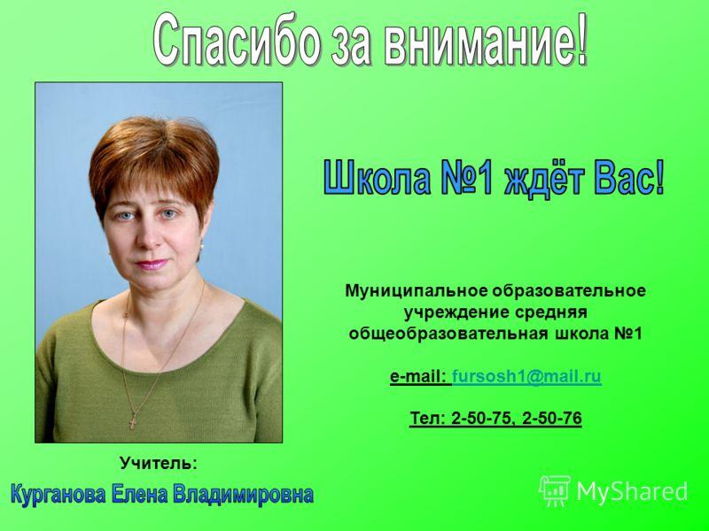 Учитель: Муниципальное образовательное учреждение средняя общеобразовательная школа 1 e-mail: fursosh1@mail.rufursosh1@mail.ru Тел: 2-50-75, 2-50-76