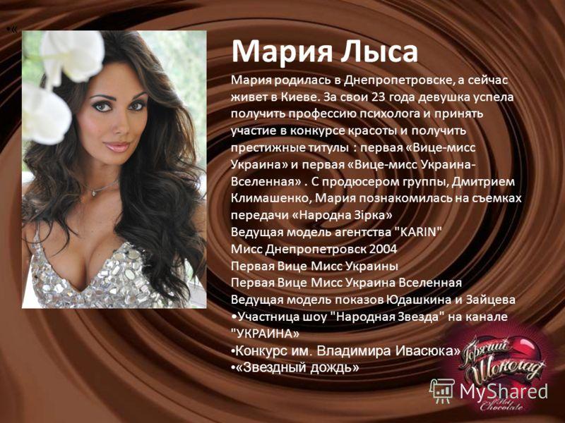 Мария Лыса Мария родилась в Днепропетровске, а сейчас живет в Киеве. За свои 23 года девушка успела получить профессию психолога и принять участие в конкурсе красоты и получить престижные титулы : первая «Вице-мисс Украина» и первая «Вице-мисс Украин