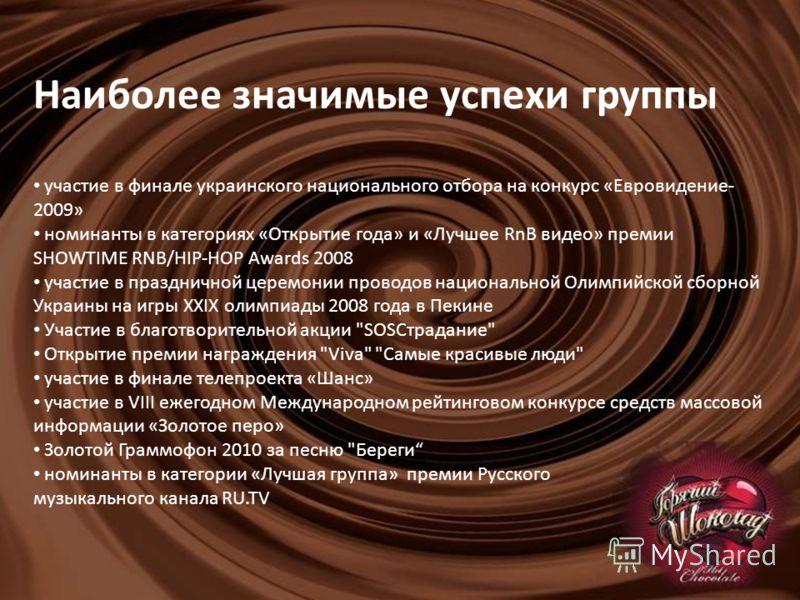 Наиболее значимые успехи группы участие в финале украинского национального отбора на конкурс «Евровидение- 2009» номинанты в категориях «Открытие года» и «Лучшее RnB видео» премии SHOWTIME RNB/HIP-HOP Awards 2008 участие в праздничной церемонии прово