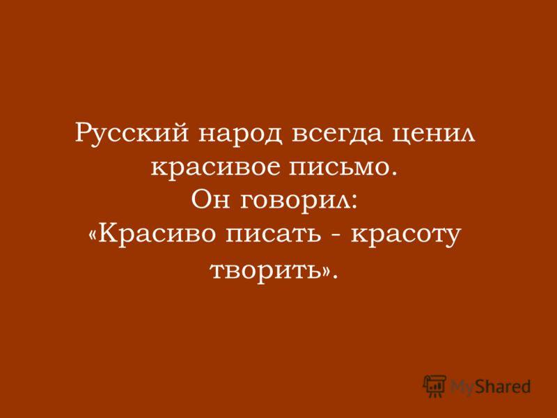 Русский народ всегда ценил красивое письмо. Он говорил: «Красиво писать - красоту творить».