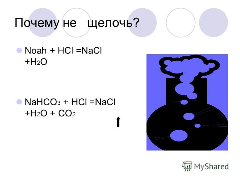 Почему не щелочь? Noah + HCl =NaCl +H 2 O NaHCO 3 + HCl =NaCl +H 2 O + CO 2