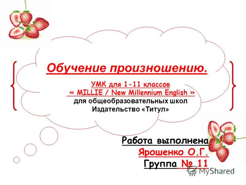 Обучение произношению. Работа выполнена Ярошенко О.Г. Группа 11 УМК для 1-11 классов « MILLIE / New Millennium English » для общеобразовательных школ Издательство «Титул»