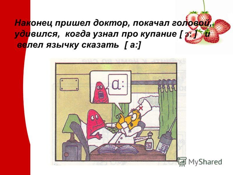 Наконец пришел доктор, покачал головой, удивился, когда узнал про купание [ ɔː ] и велел язычку сказать [ a:]