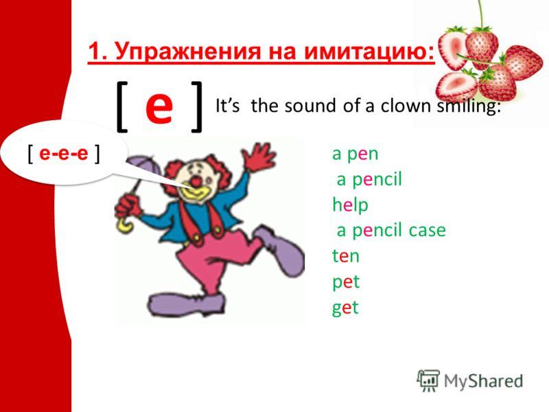 1. Упражнения на имитацию: [ e ] Its the sound of a clown smiling: a pen a pencil help a pencil case ten pet get [ e-e-e ]