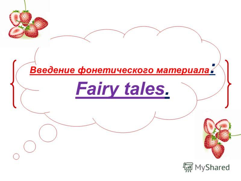 Введение фонетического материала : Fairy tales.