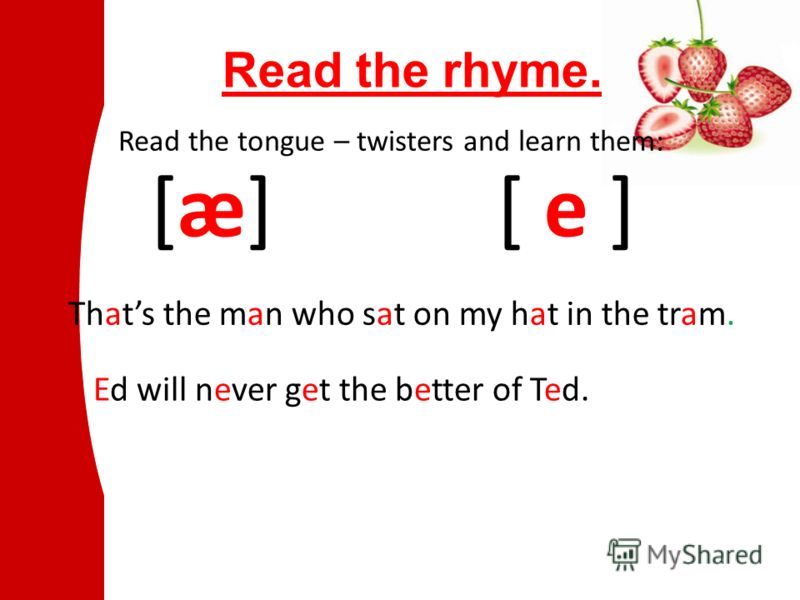 Read the rhyme. [æ][æ] Read the tongue – twisters and learn them: Thats the man who sat on my hat in the tram. [ e ] Ed will never get the better of Ted.