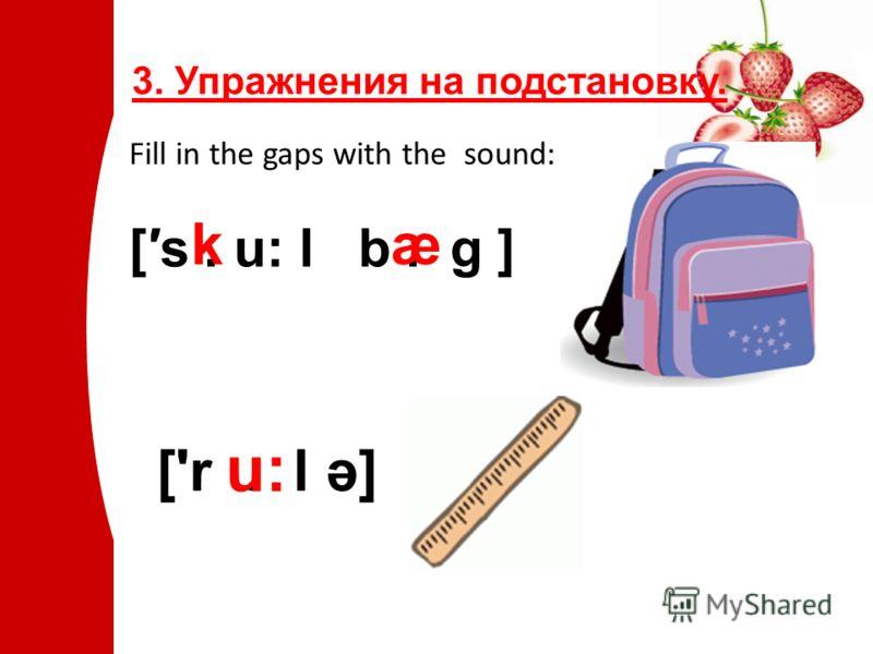 3. Упражнения на подстановку. Fill in the gaps with the sound: [s. u: l b. g ] kæ ['r. l ə] u:u: