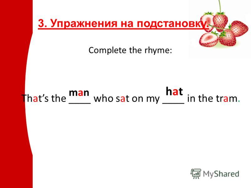 3. Упражнения на подстановку. Complete the rhyme: Thats the ____ who sat on my ____ in the tram. hathat manman