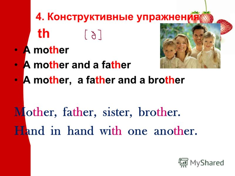 4. Конструктивные упражнения th A mother A mother and a father A mother, a father and a brother Mother, father, sister, brother. Hand in hand with one another.