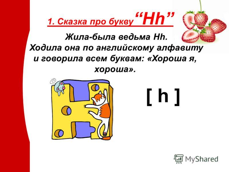 Жила-была ведьма Hh. Ходила она по английскому алфавиту и говорила всем буквам: «Хороша я, хороша». [ h ] 1. Сказка про букву Hh