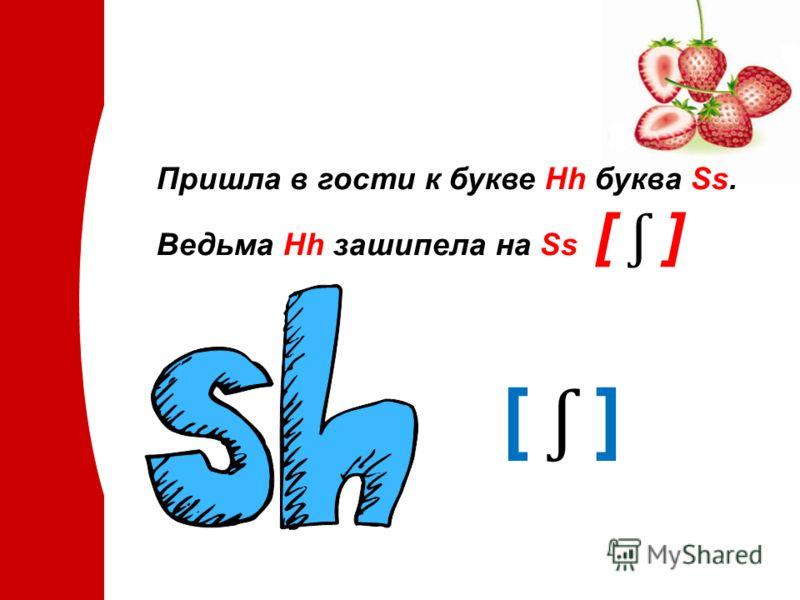 Пришла в гости к букве Hh буква Ss. Ведьма Hh зашипела на Ss [ ʃ ] [ ʃ ]