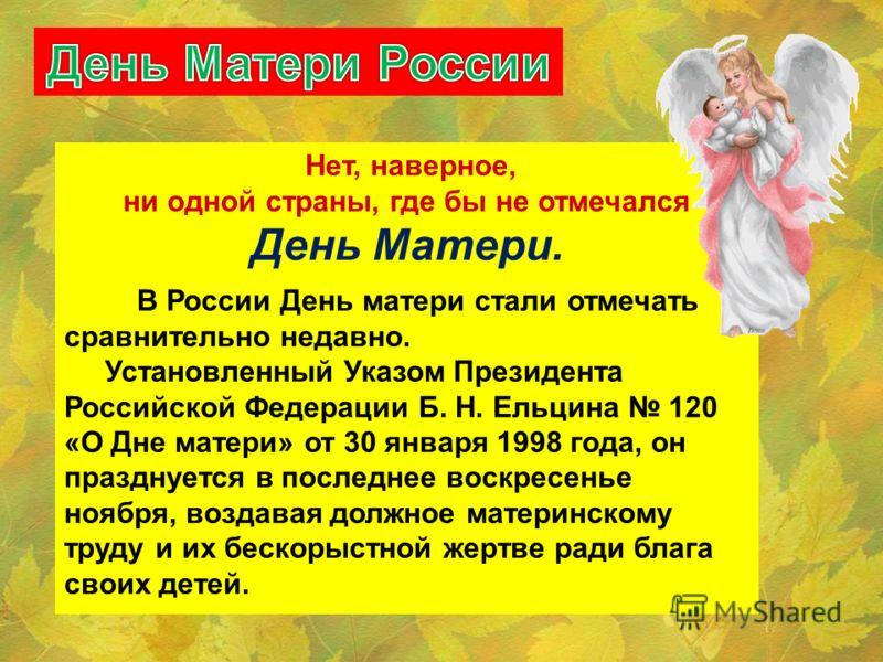 Нет, наверное, ни одной страны, где бы не отмечался День Матери. В России День матери стали отмечать сравнительно недавно. Установленный Указом Президента Российской Федерации Б. Н. Ельцина 120 «О Дне матери» от 30 января 1998 года, он празднуется в