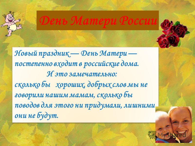 День Матери России Новый праздник День Матери постепенно входит в российские дома. И это замечательно: сколько бы хороших, добрых слов мы не говорили нашим мамам, сколько бы поводов для этого ни придумали, лишними они не будут. Новый праздник День Ма