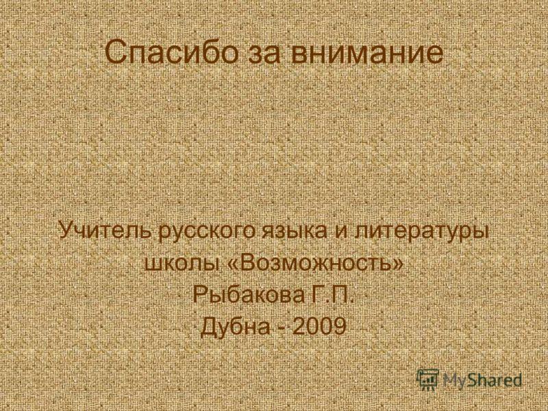 Спасибо за внимание Учитель русского языка и литературы школы «Возможность» Рыбакова Г.П. Дубна - 2009