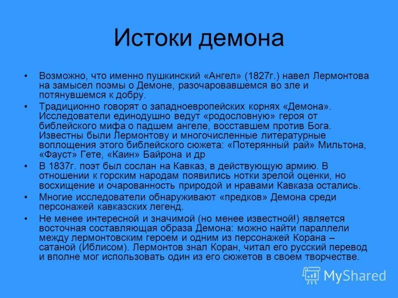 Истоки демона Возможно, что именно пушкинский «Ангел» (1827г.) навел Лермонтова на замысел поэмы о Демоне, разочаровавшемся во зле и потянувшемся к добру. Традиционно говорят о западноевропейских корнях «Демона». Исследователи единодушно ведут «родос