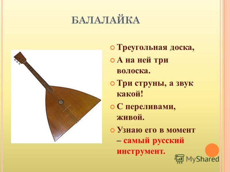 БАЛАЛАЙКА Треугольная доска, А на ней три волоска. Три струны, а звук какой! С переливами, живой. Узнаю его в момент – самый русский инструмент.