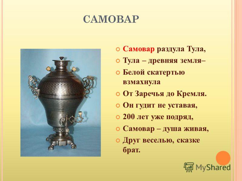 САМОВАР Самовар раздула Тула, Тула – древняя земля– Белой скатертью взмахнула От Заречья до Кремля. Он гудит не уставая, 200 лет уже подряд, Самовар – душа живая, Друг веселью, сказке брат.
