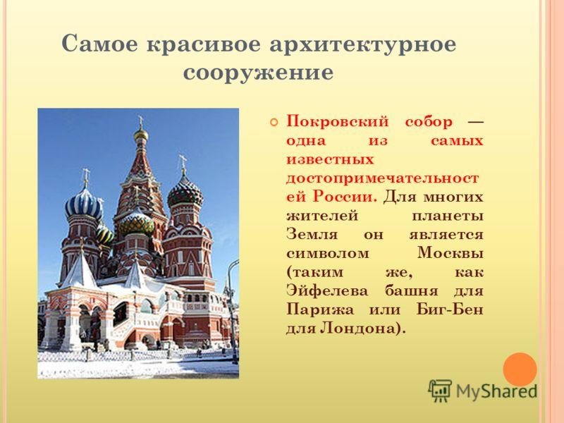 Самое красивое архитектурное сооружение Покровский собор одна из самых известных достопримечательност ей России. Для многих жителей планеты Земля он является символом Москвы (таким же, как Эйфелева башня для Парижа или Биг-Бен для Лондона).