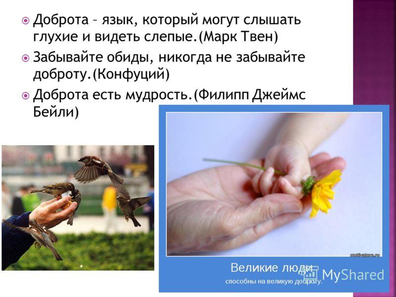 Доброта – язык, который могут слышать глухие и видеть слепые.(Марк Твен) Забывайте обиды, никогда не забывайте доброту.(Конфуций) Доброта есть мудрость.(Филипп Джеймс Бейли)