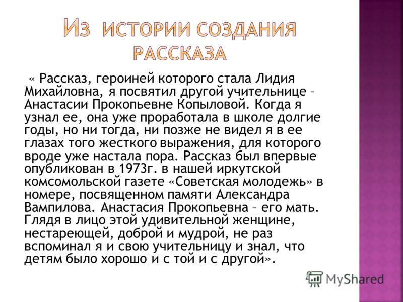 « Рассказ, героиней которого стала Лидия Михайловна, я посвятил другой учительнице – Анастасии Прокопьевне Копыловой. Когда я узнал ее, она уже проработала в школе долгие годы, но ни тогда, ни позже не видел я в ее глазах того жесткого выражения, для